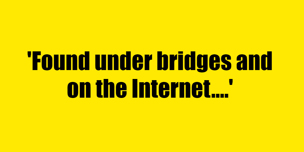 Found under bridges and on the Internet. - Riddle Answer