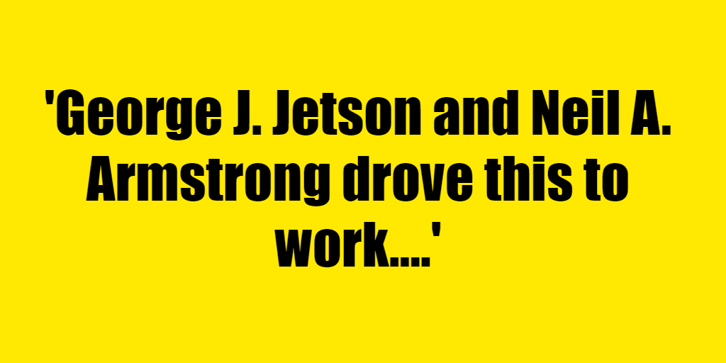 George J. Jetson and Neil A. Armstrong drove this to work. - Riddle Answer