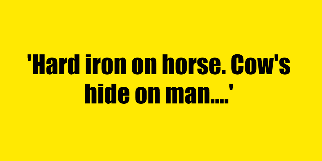 Hard iron on horse. Cow's hide on man. - Riddle Answer