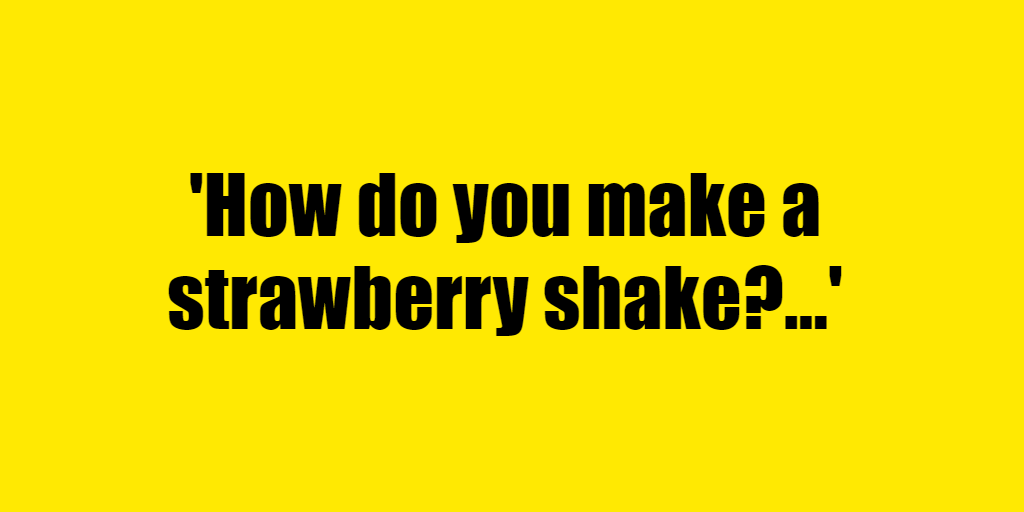 How do you make a strawberry shake? - Riddle Answer