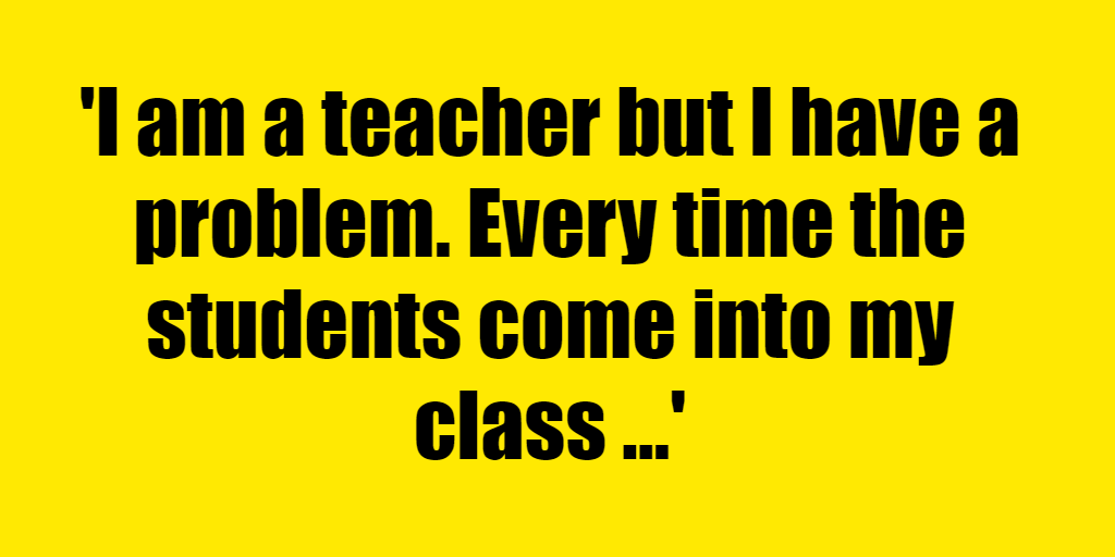 I am a teacher but I have a problem. Every time the students come into my class my eyes bounce and flutter all over the place. Why is this? - Riddle Answer