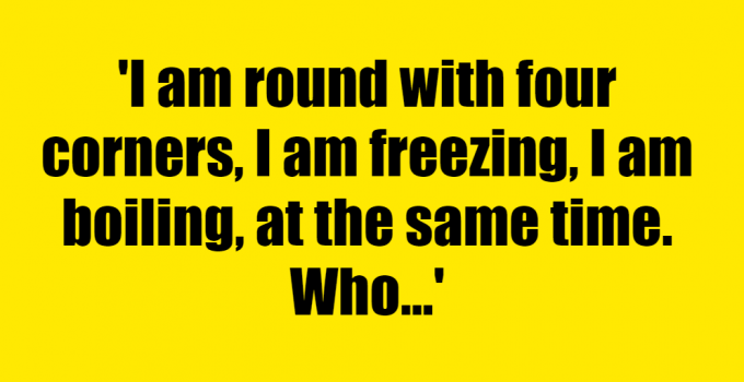 I am round with four corners, I am freezing, I am boiling, at the same time. Who am I? - Riddle Answer
