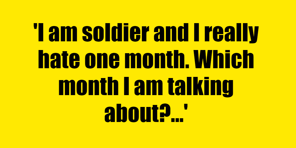 I am soldier and I really hate one month. Which month I am talking about? - Riddle Answer
