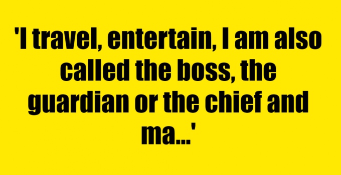 I travel, entertain, I am also called the boss, the guardian or the chief and many times I have to make the most and the biggest decisions. Who am I? - Riddle Answer