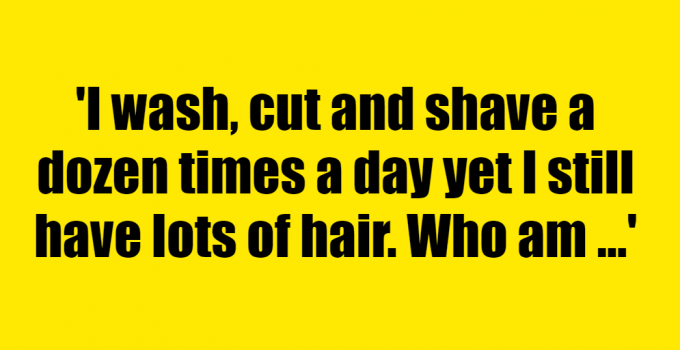 I wash, cut and shave a dozen times a day yet I still have lots of hair. Who am I? - Riddle Answer