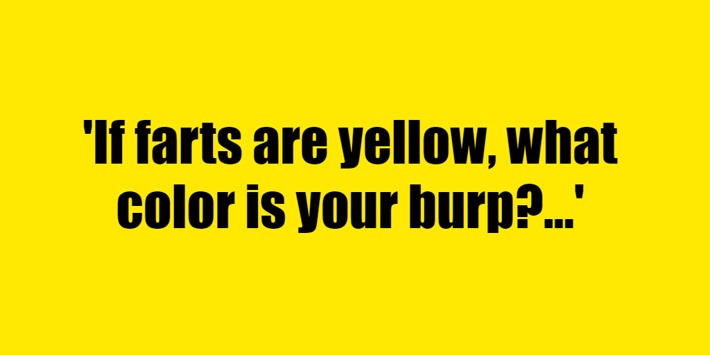 If farts are yellow, what color is your burp? - Riddle Answer