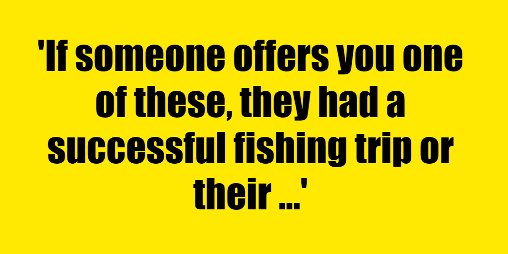 If someone offers you one of these, they had a successful fishing trip or their band just broke up. - Riddle Answer