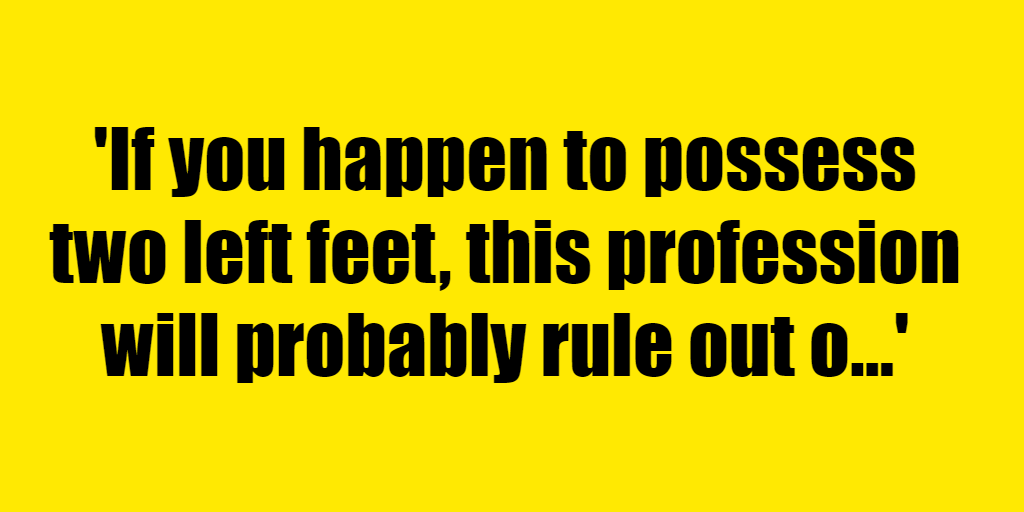 If you happen to possess two left feet, this profession will probably rule out of your prospects - Riddle Answer
