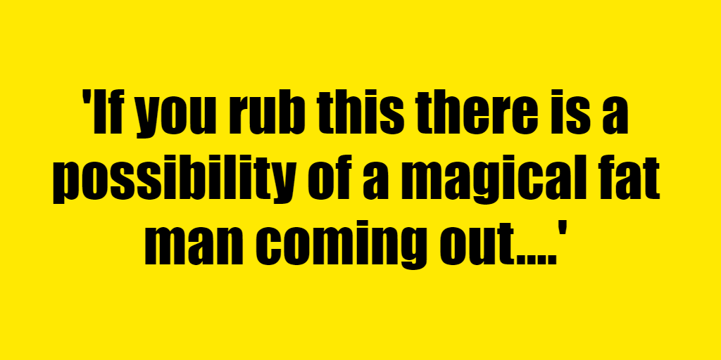 If you rub this there is a possibility of a magical fat man coming out. - Riddle Answer