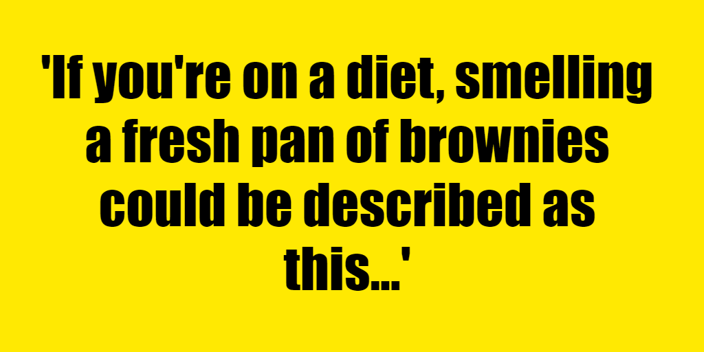 If you're on a diet, smelling a fresh pan of brownies could be described as this. - Riddle Answer