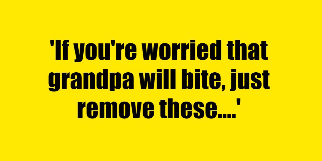 If you're worried that grandpa will bite, just remove these. - Riddle Answer