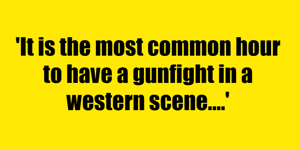 It is the most common hour to have a gunfight in a western scene. - Riddle Answer