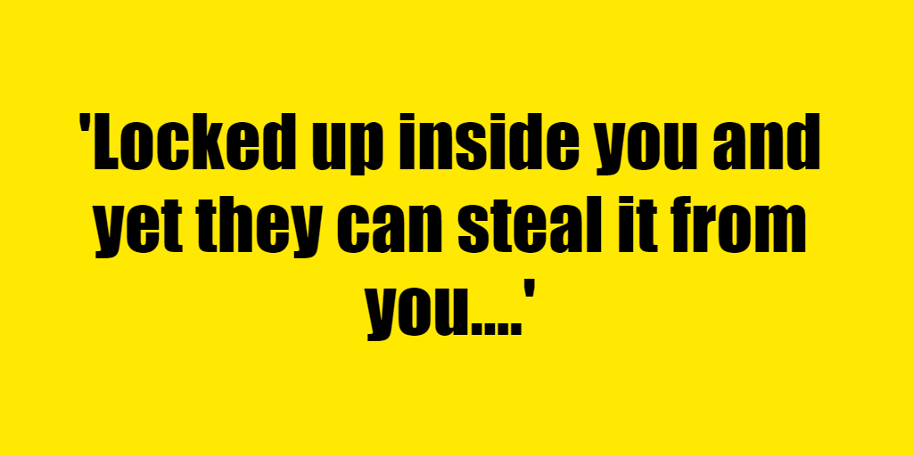 Locked up inside you and yet they can steal it from you. - Riddle Answer
