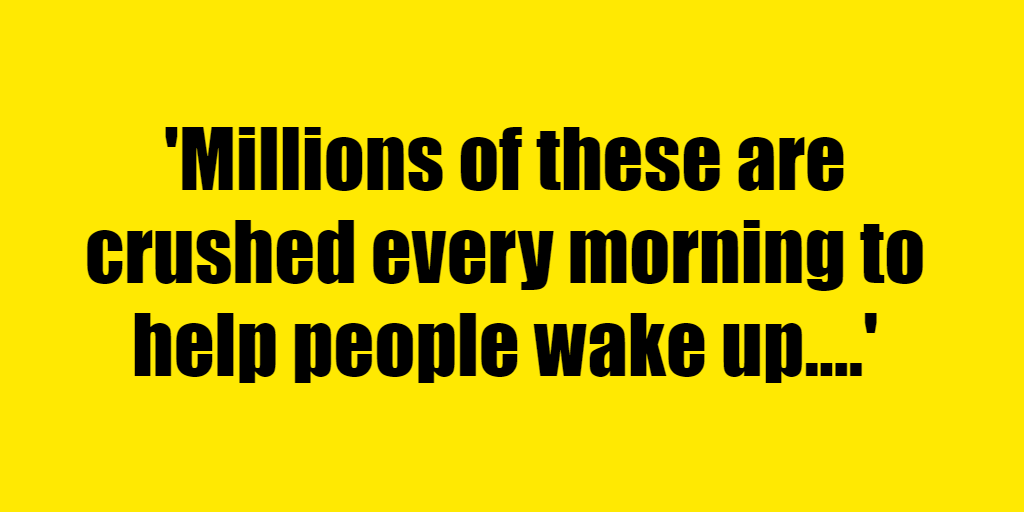 Millions of these are crushed every morning to help people wake up. - Riddle Answer