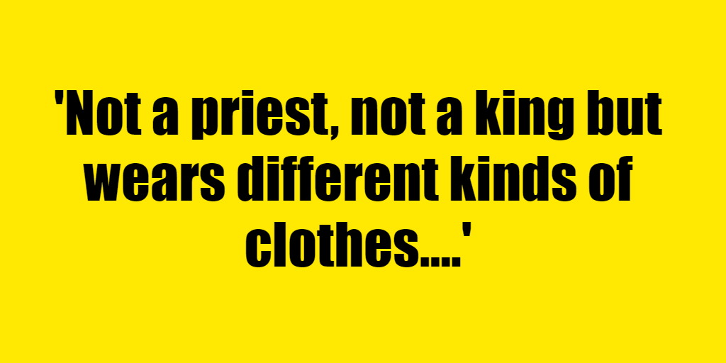 Not a priest, not a king but wears different kinds of clothes. - Riddle Answer