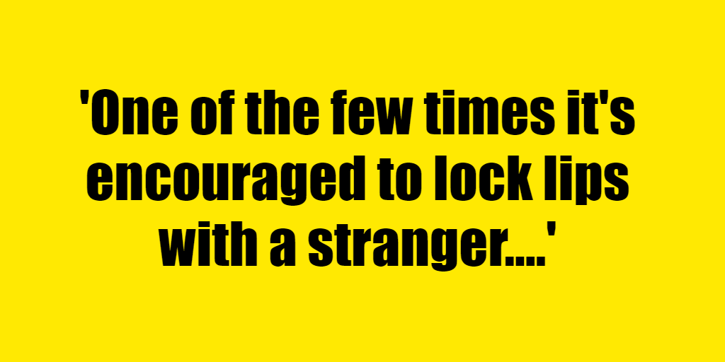 One of the few times it's encouraged to lock lips with a stranger. - Riddle Answer