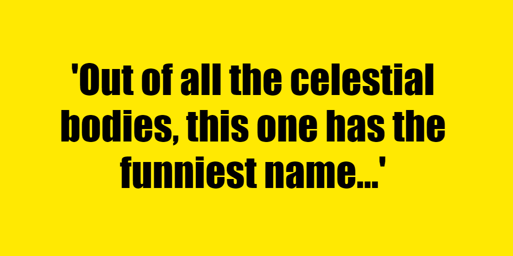 Out of all the celestial bodies, this one has the funniest name - Riddle Answer