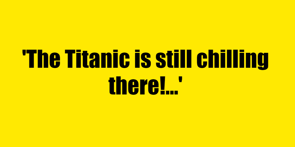 The Titanic is still chilling there! - Riddle Answer