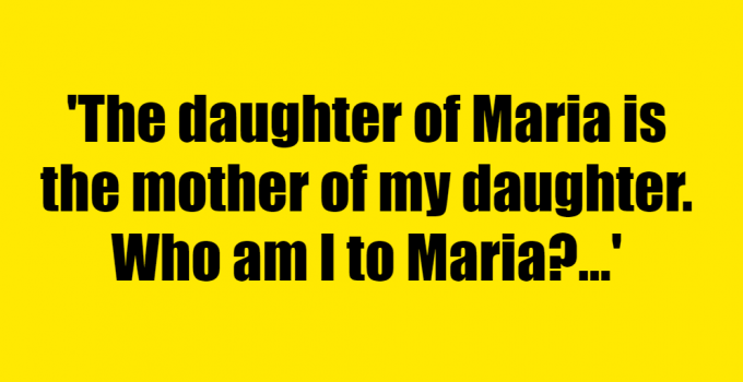 The daughter of Maria is the mother of my daughter. Who am I to Maria? - Riddle Answer