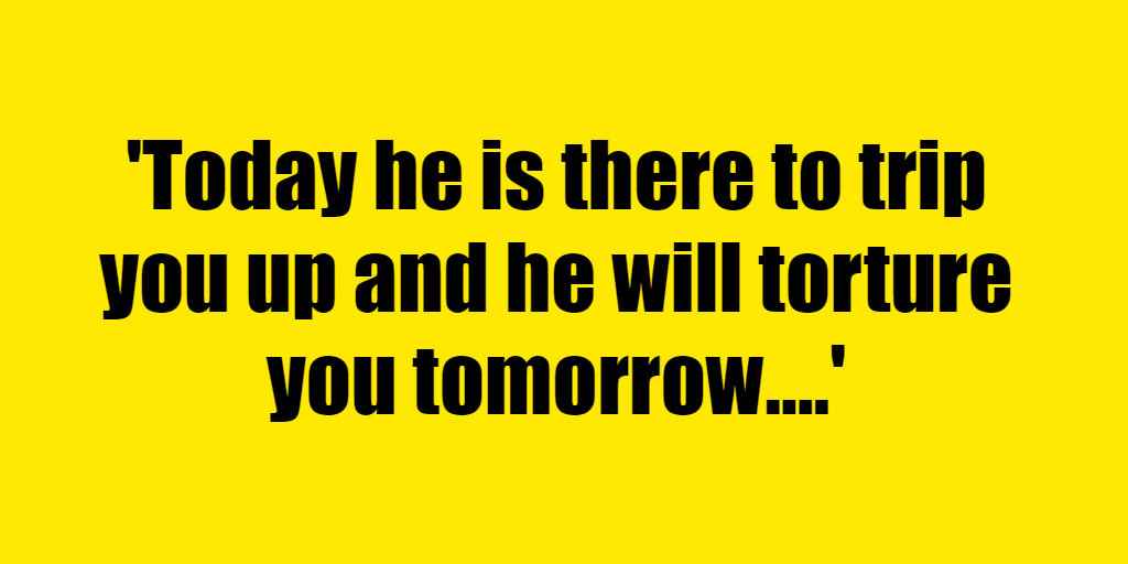 Today he is there to trip you up and he will torture you tomorrow. - Riddle Answer