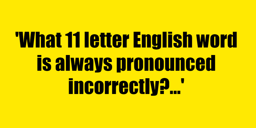 What 11 letter English word is always pronounced incorrectly? - Riddle Answer