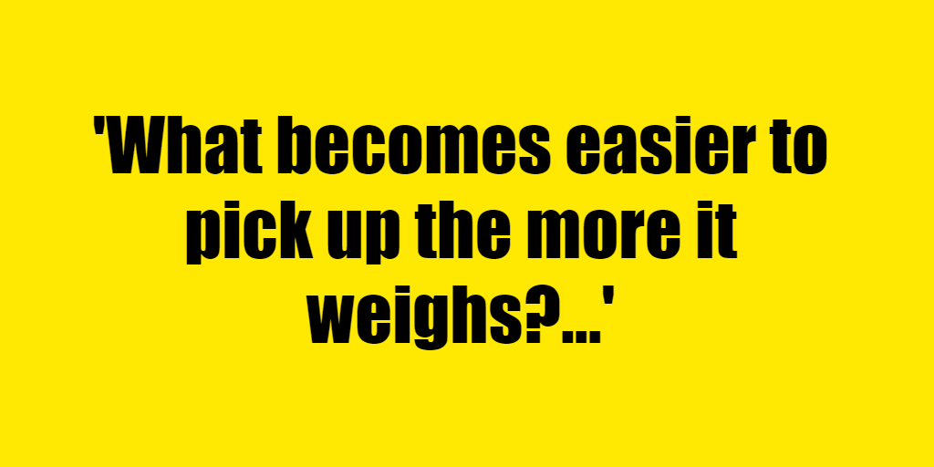 What becomes easier to pick up the more it weighs? - Riddle Answer
