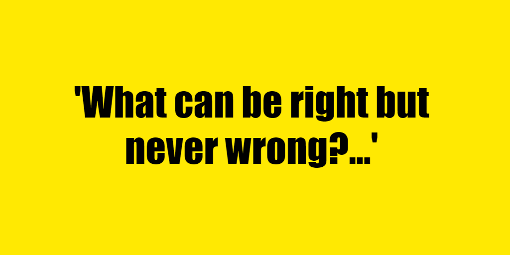 What can be right but never wrong? - Riddle Answer