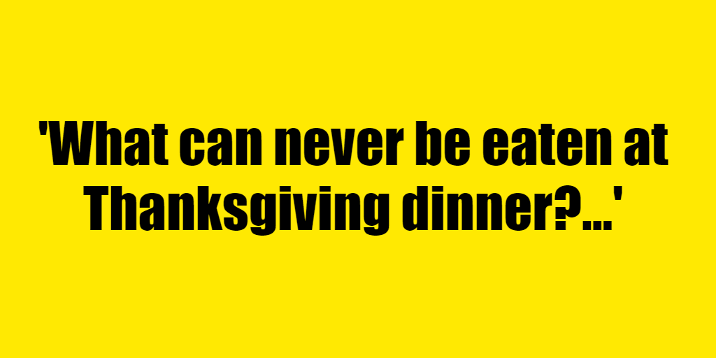 What can never be eaten at Thanksgiving dinner? - Riddle Answer
