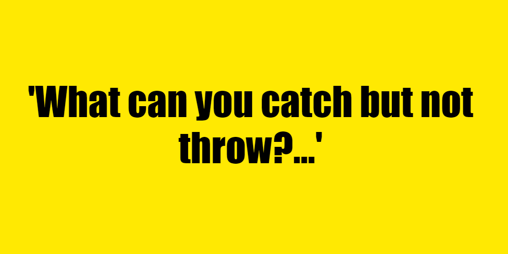 What can you catch but not throw? - Riddle Answer
