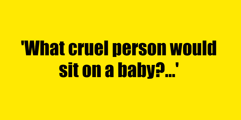 What cruel person would sit on a baby? - Riddle Answer