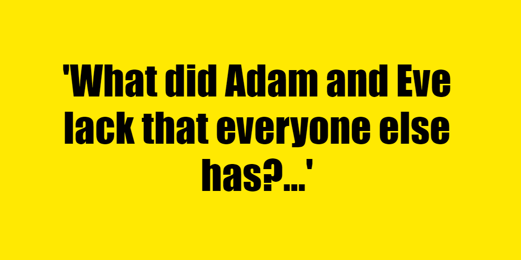 What did Adam and Eve lack that everyone else has? - Riddle Answer