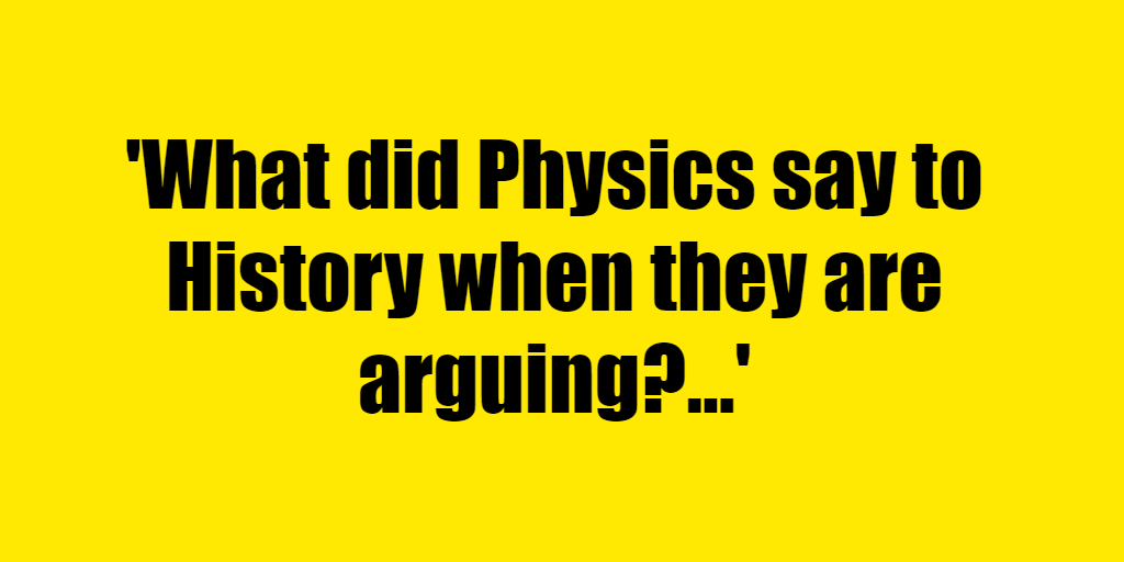 What did Physics say to History when they are arguing? - Riddle Answer