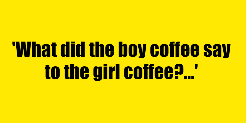 What did the boy coffee say to the girl coffee? - Riddle Answer