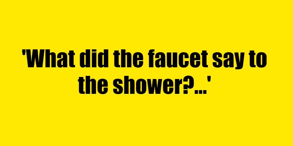 What did the faucet say to the shower? - Riddle Answer