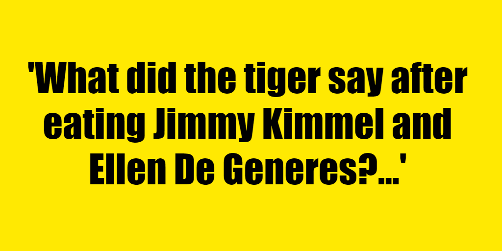 What did the tiger say after eating Jimmy Kimmel and Ellen De Generes? - Riddle Answer