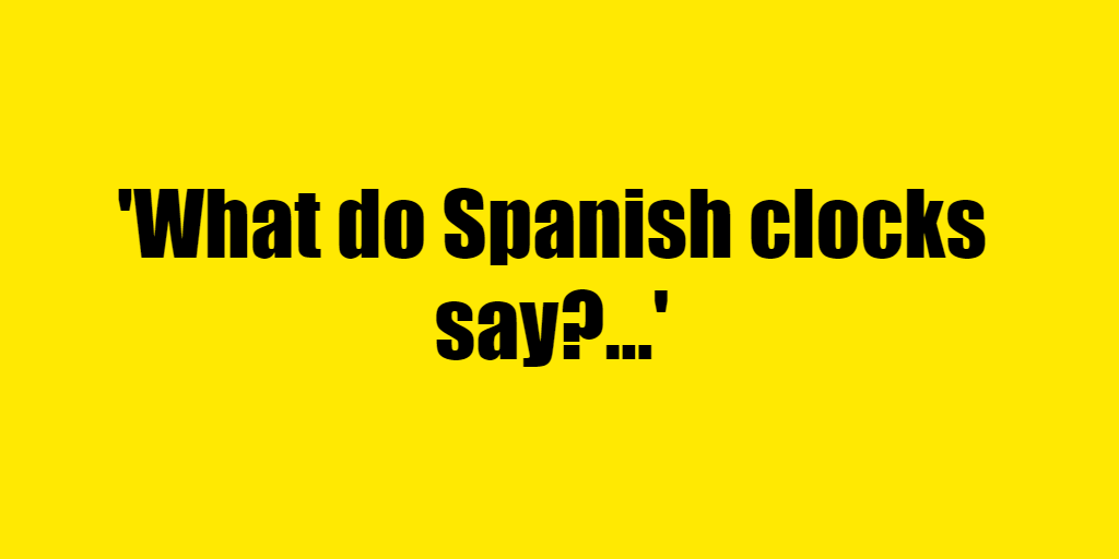 What do Spanish clocks say? - Riddle Answer