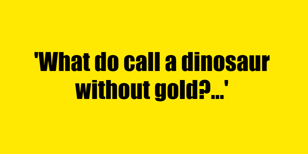 What do call a dinosaur without gold? - Riddle Answer