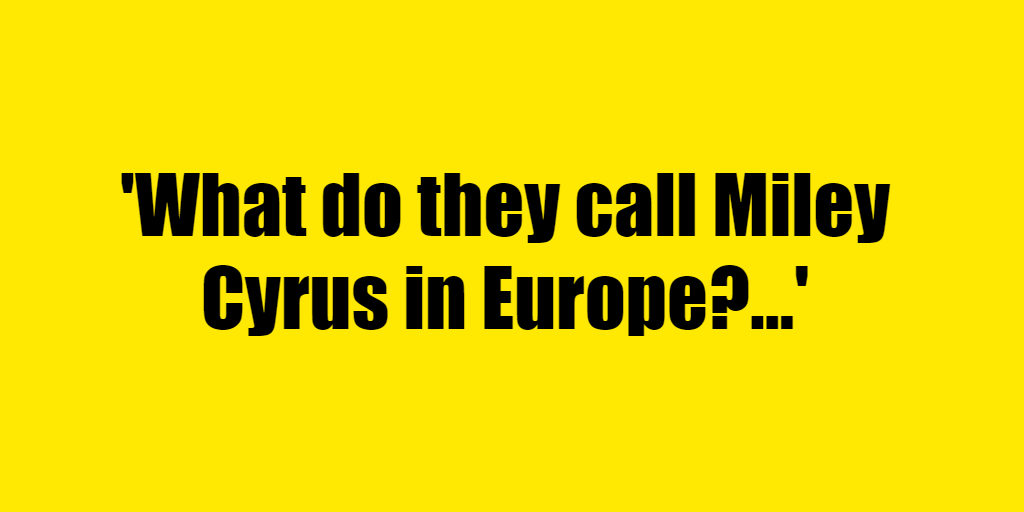 What do they call Miley Cyrus in Europe? - Riddle Answer