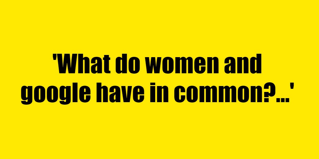 What do women and google have in common? - Riddle Answer