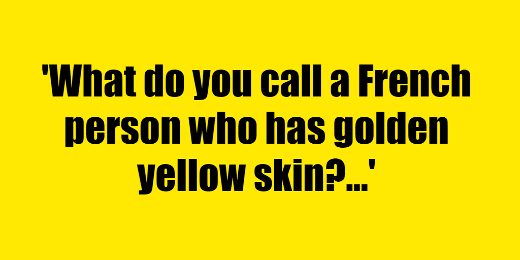 What do you call a French person who has golden yellow skin? - Riddle Answer
