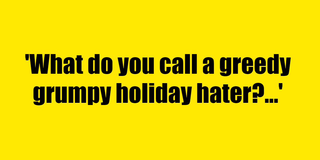 What do you call a greedy grumpy holiday hater? - Riddle Answer