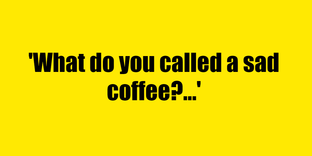 What do you called a sad coffee? - Riddle Answer