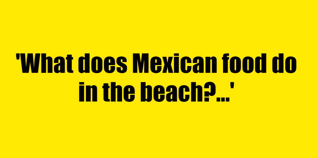 What does Mexican food do in the beach? - Riddle Answer