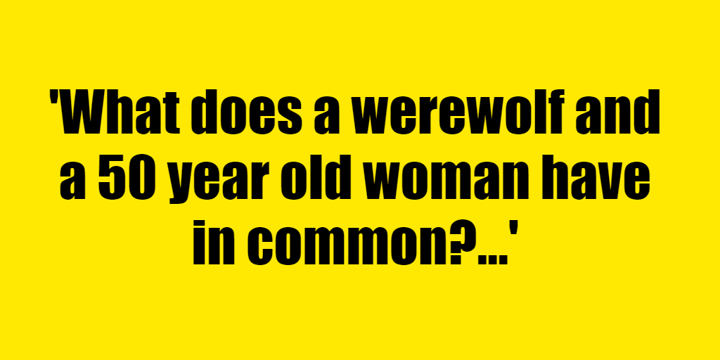 What does a werewolf and a 50 year old woman have in common? - Riddle Answer