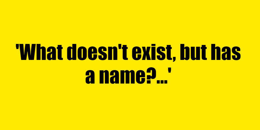 What doesn't exist, but has a name? - Riddle Answer