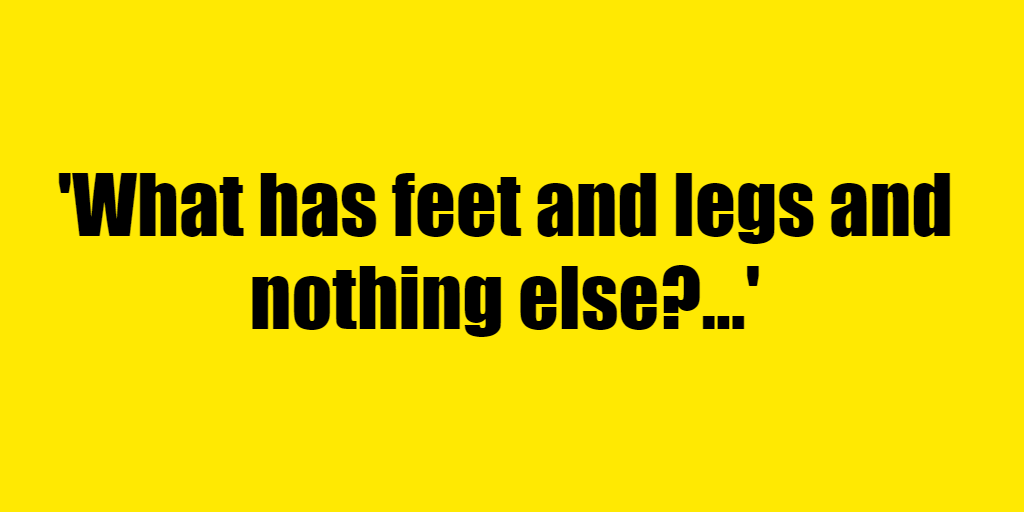 What has feet and legs and nothing else? - Riddle Answer