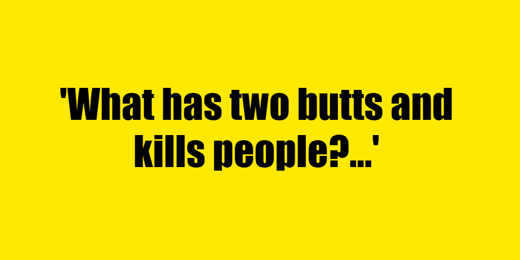 What has two butts and kills people? - Riddle Answer