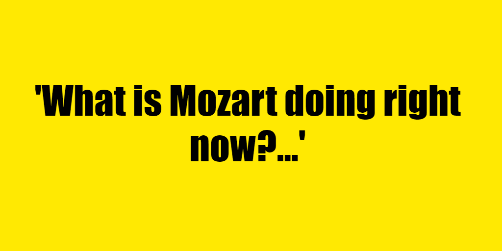 What is Mozart doing right now? - Riddle Answer