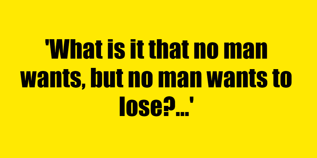 What is it that no man wants, but no man wants to lose? - Riddle Answer