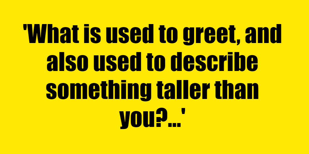 What is used to greet, and also used to describe something taller than you? - Riddle Answer